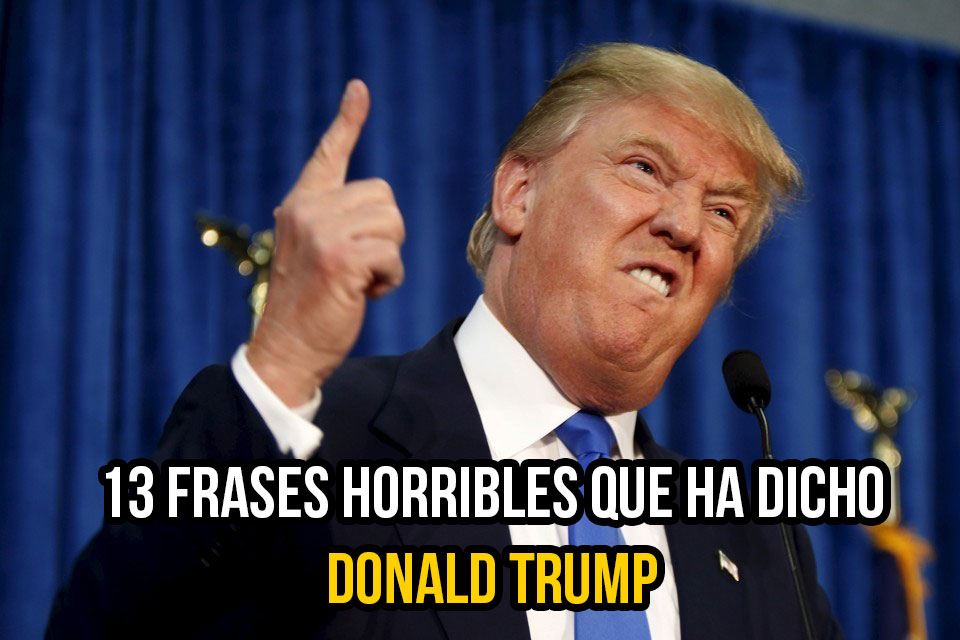 13 Frases horribles que ha dicho Donald Trump